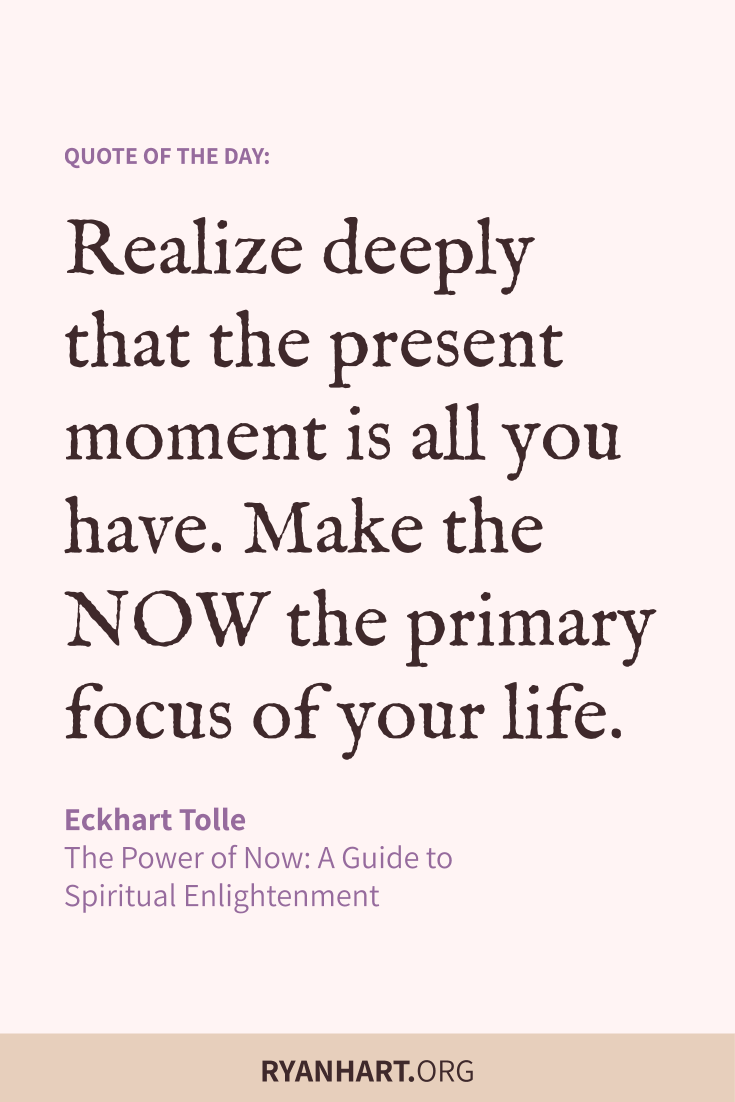 Realize deeply that the present moment is all you have. Make the NOW the primary focus of your life.