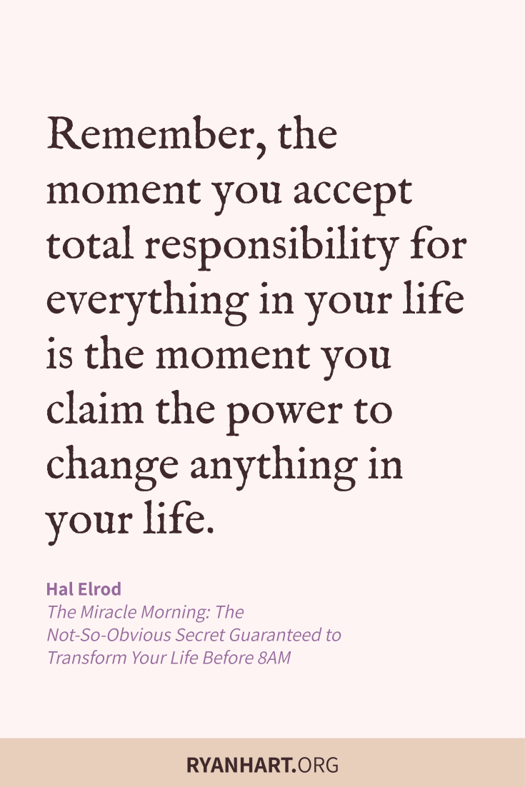 Remember, the moment you accept total responsibility for everything in your life is the moment you claim the power to change anything in your life.