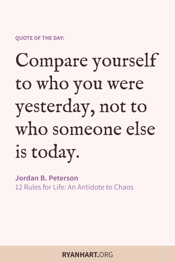 Compare yourself to who you were yesterday, not to who someone else is today.