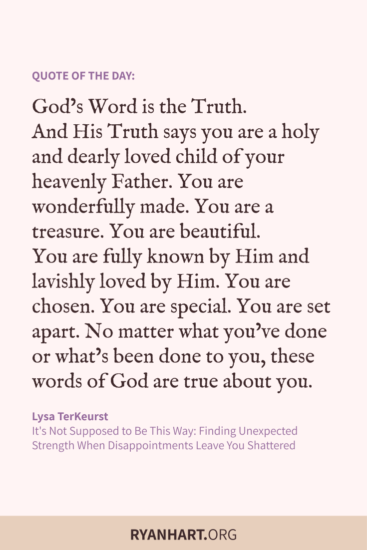 God's Word is the Truth. And His Truth says you are a holy and dearly loved child of your heavenly Father. You are wonderfully made.