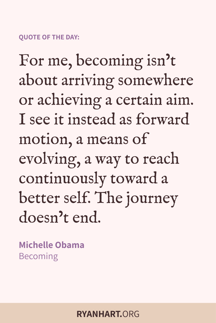 For me, becoming isn't about arriving somewhere or achieving a certain aim. I see it instead as forward motion, a means of evolving, a way to reach continuously toward a better self. The journey doesn't end.