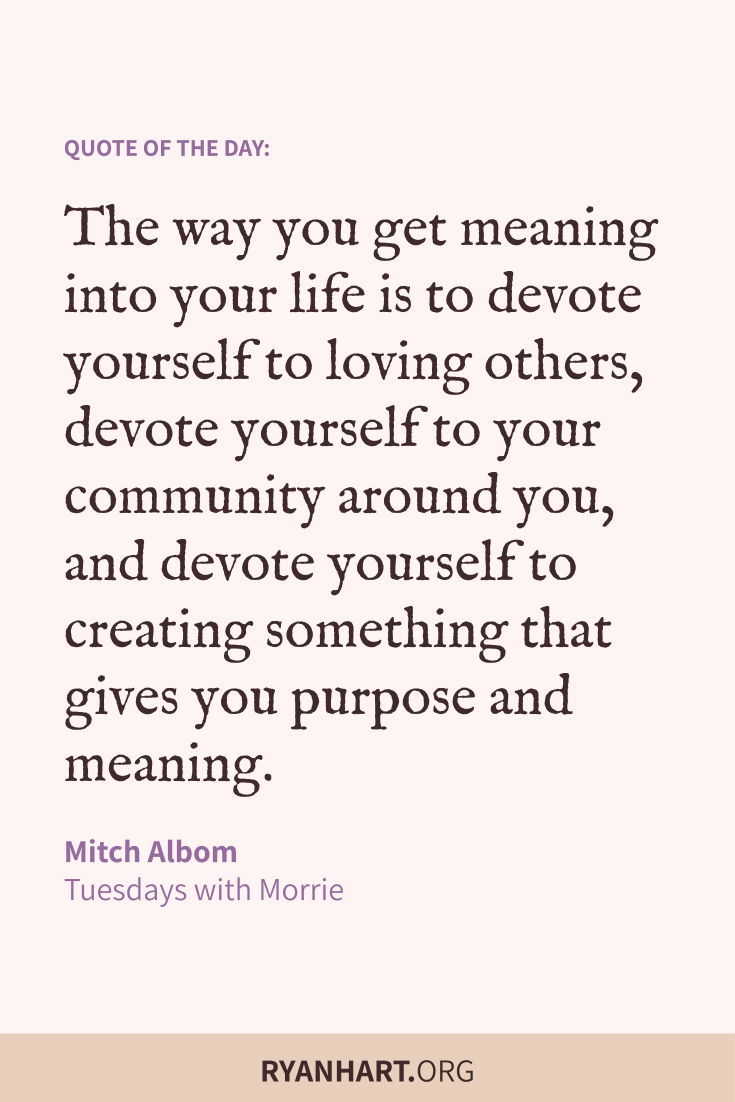 The way you get meaning into your life is to devote yourself to loving others, devote yourself to your community around you, and devote yourself to creating something that gives you purpose and meaning.