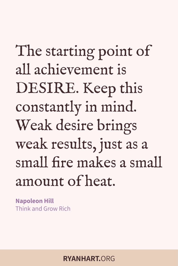 The starting point of all achievement is DESIRE. Keep this constantly in mind. Weak desire brings weak results, just as a small fire makes a small amount of heat.