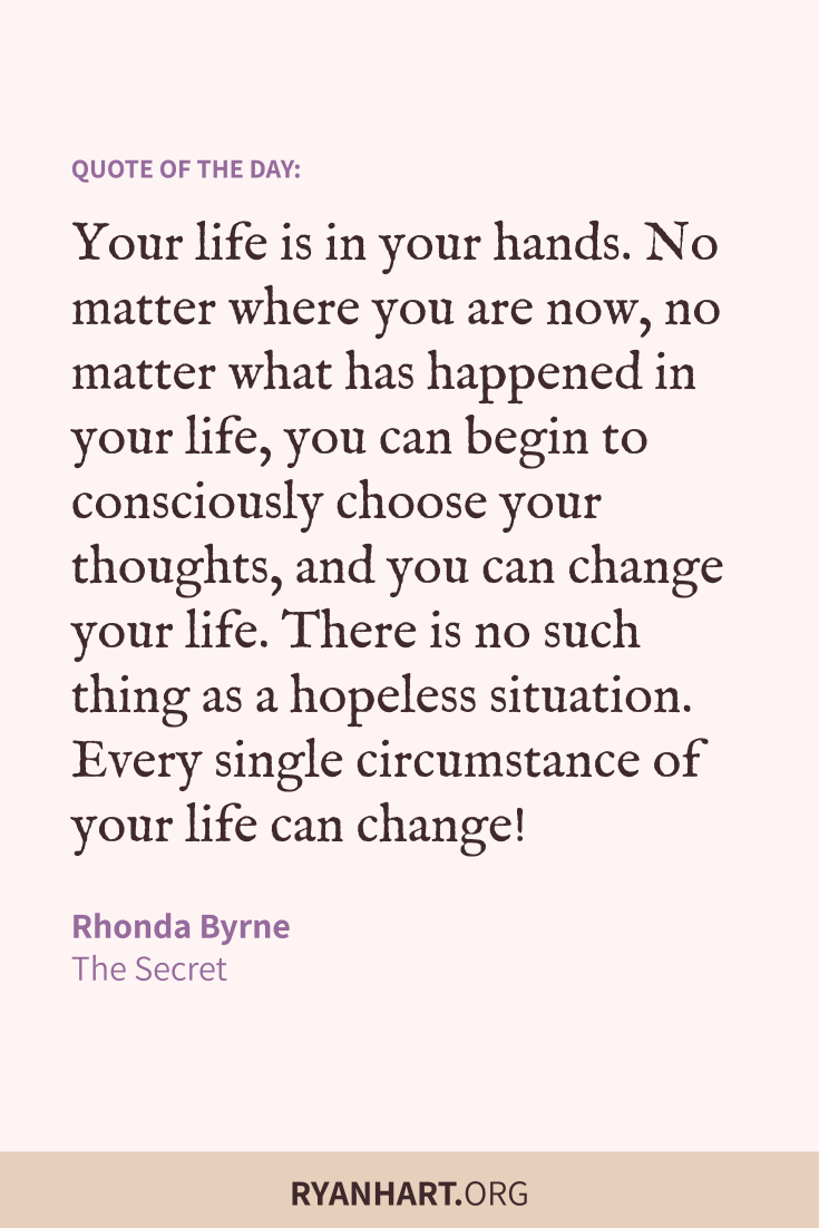 Your life is in your hands. No matter where you are now, no matter what has happened in your life, you can begin to consciously choose your thoughts, and you can change your life.